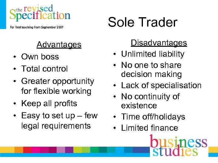 Sole Trader • • • Advantages Own boss Total control Greater opportunity for flexible