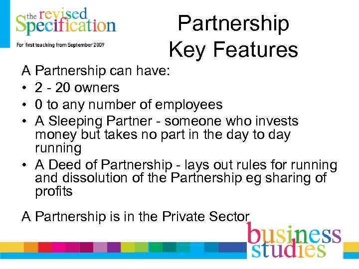 Partnership Key Features A Partnership can have: • 2 - 20 owners • 0