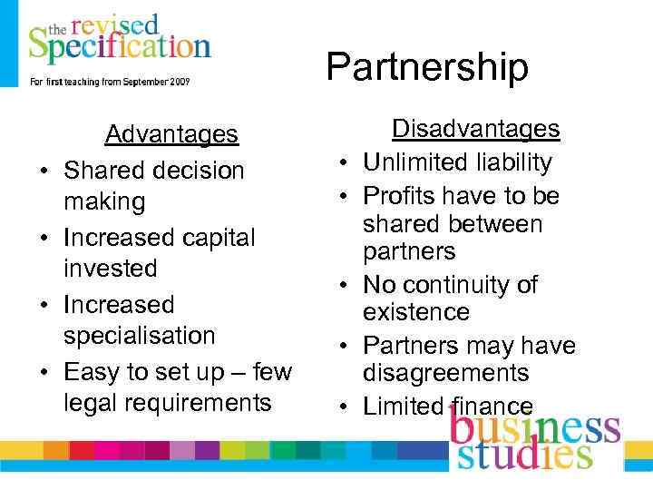 Partnership • • Advantages Shared decision making Increased capital invested Increased specialisation Easy to