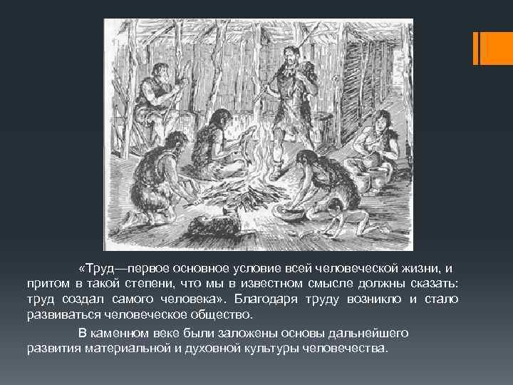 «Труд—первое основное условие всей человеческой жизни, и притом в такой степени, что мы