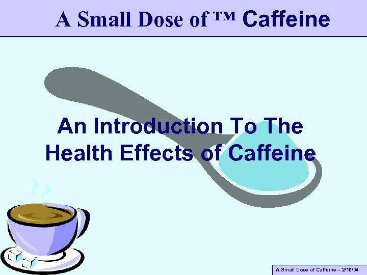 A Small Dose of ™ Caffeine An Introduction To The Health Effects of Caffeine