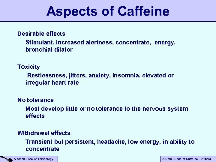 Aspects of Caffeine Desirable effects Stimulant, increased alertness, concentrate, energy, bronchial dilator Toxicity Restlessness,