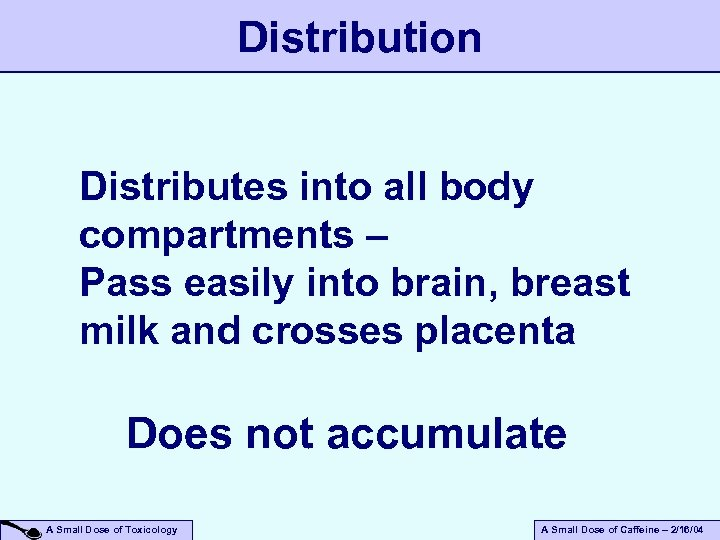 Distribution Distributes into all body compartments – Pass easily into brain, breast milk and