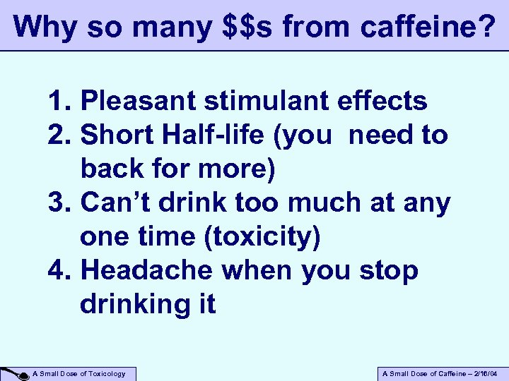 Why so many $$s from caffeine? 1. Pleasant stimulant effects 2. Short Half-life (you