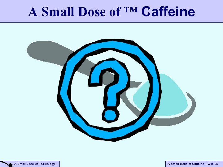 A Small Dose of ™ Caffeine A Small Dose of Toxicology A Small Dose