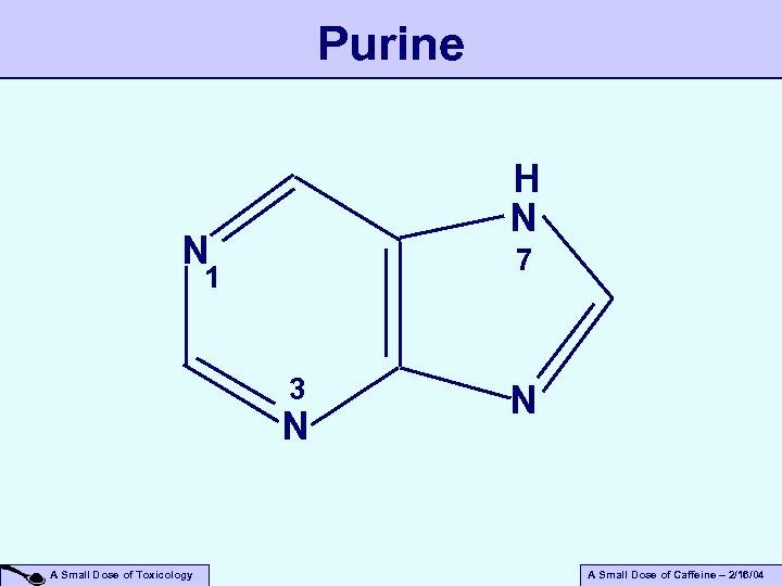 Purine H N N 7 1 3 N A Small Dose of Toxicology N
