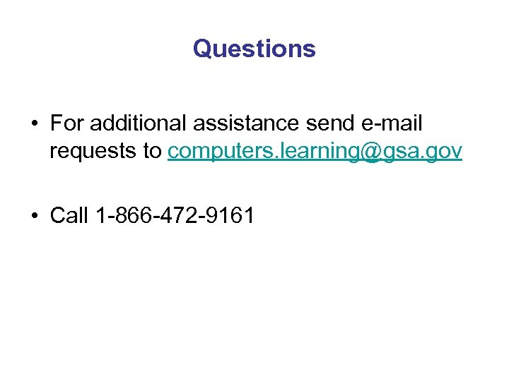 Questions • For additional assistance send e-mail requests to computers. learning@gsa. gov • Call