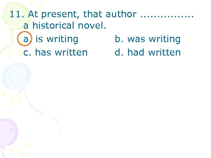 11. At present, that author. . . . a historical novel. a. is writing