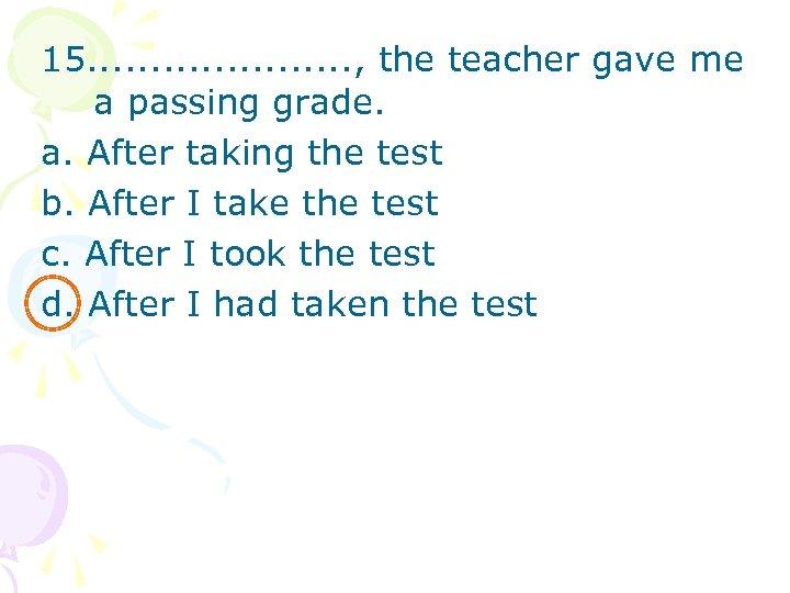 15. . . . . , the teacher gave me a passing grade. a.