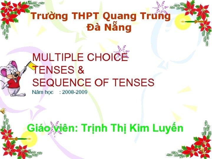 Trường THPT Quang Trung Đà Nẵng MULTIPLE CHOICE TENSES & SEQUENCE OF TENSES Năm