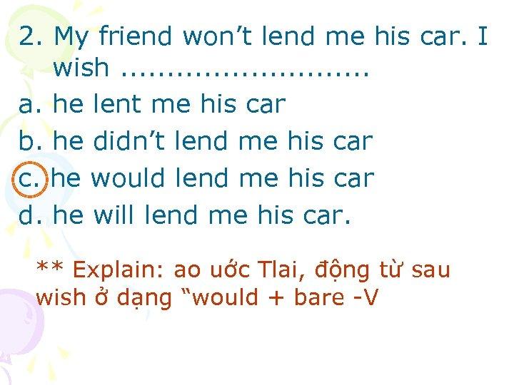 2. My friend won't lend me his car. I wish. . . . a.