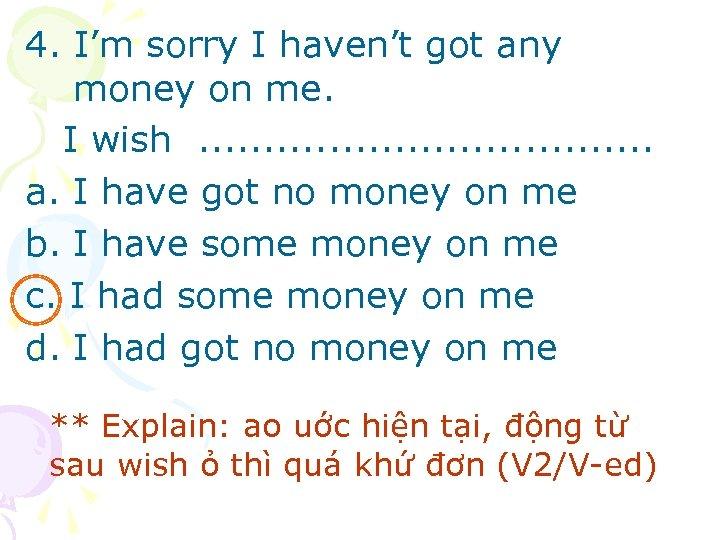 4. I'm sorry I haven't got any money on me. I wish. . .