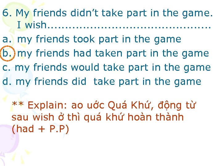 6. My friends didn't take part in the game. I wish. . . a.