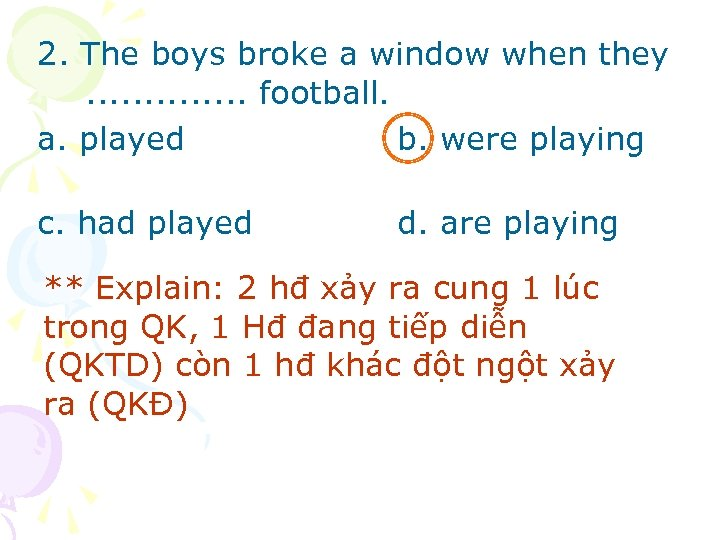 2. The boys broke a window when they. . . football. a. played b.