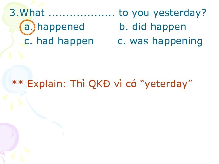 3. What. . . . . to you yesterday? a. happened b. did happen