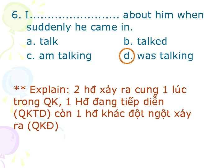 6. I. . . about him when suddenly he came in. a. talk b.
