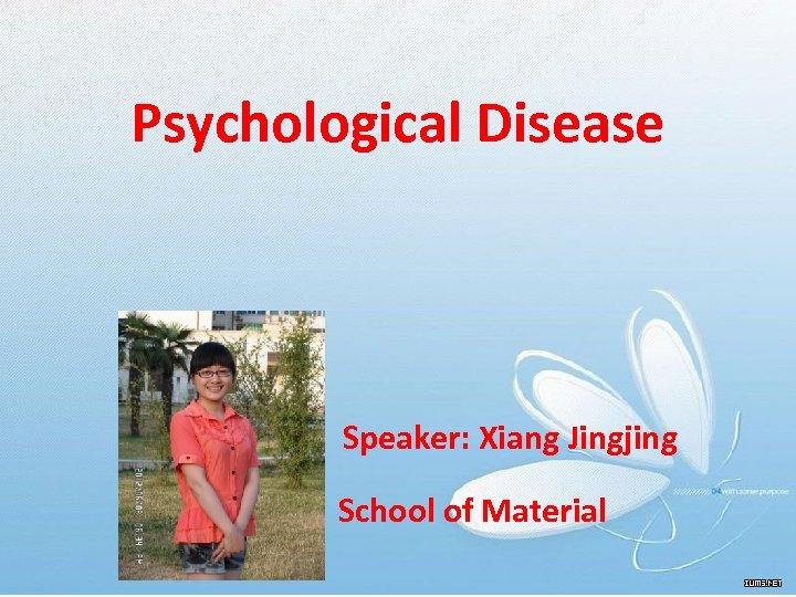 Psychological Disease Speaker: Xiang Jingjing School of Material