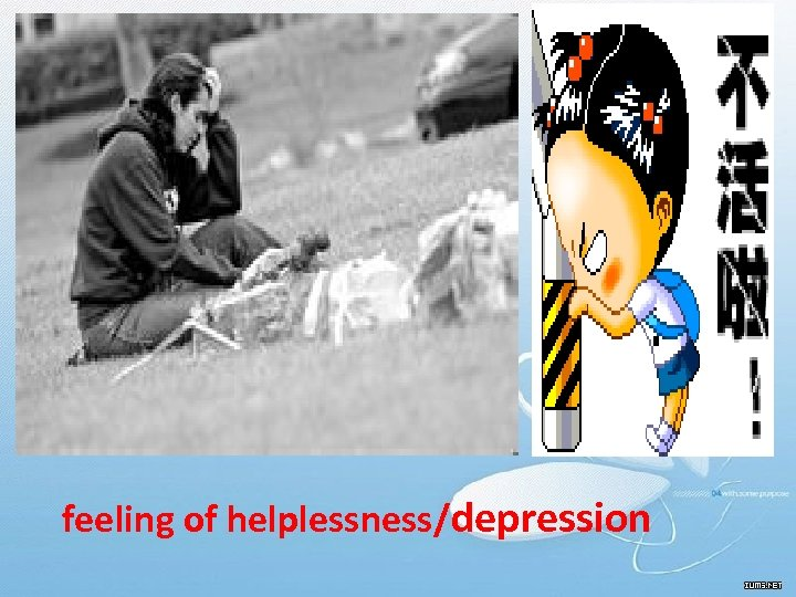 • feeling of helplessness/depression