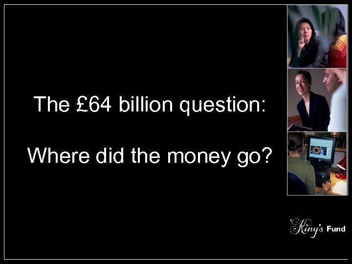 The £ 64 billion question: Where did the money go?