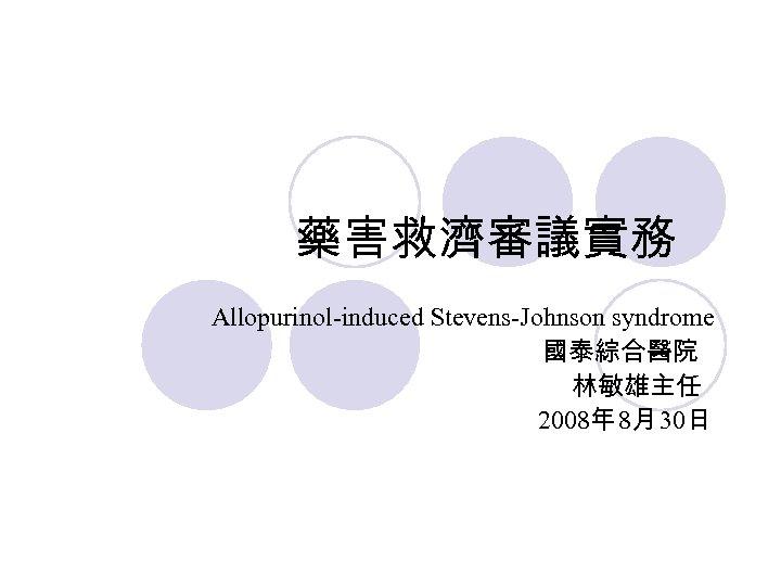 藥害救濟審議實務 Allopurinol-induced Stevens-Johnson syndrome 國泰綜合醫院 林敏雄主任 2008年 8月 30日