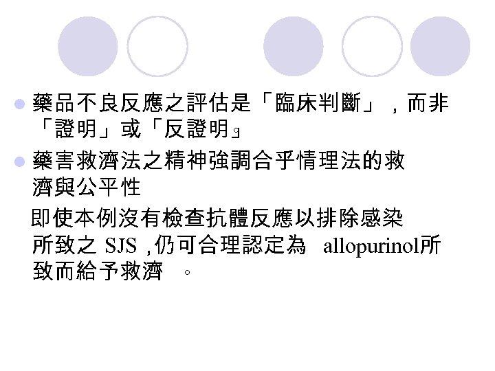 l 藥品不良反應之評估是「臨床判斷」,而非 「證明」或「反證明」 。 l 藥害救濟法之精神強調合乎情理法的救 濟與公平性 即使本例沒有檢查抗體反應以排除感染 所致之 SJS, 仍可合理認定為 allopurinol所 致而給予救濟 。