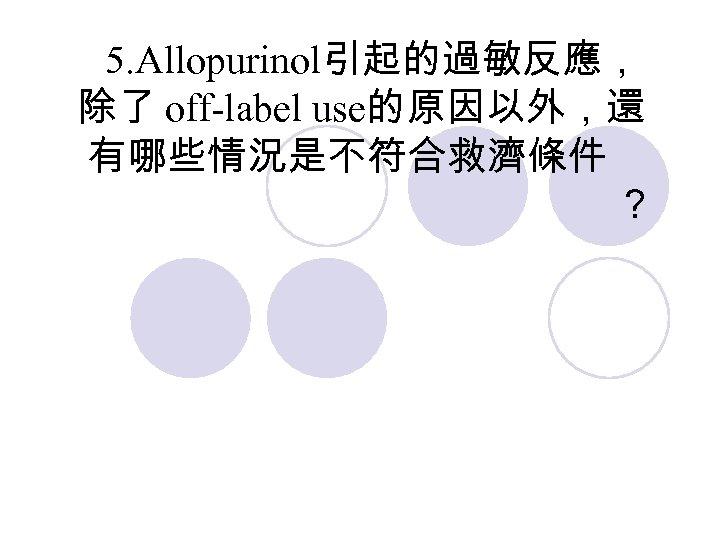 5. Allopurinol引起的過敏反應, 除了 off-label use的原因以外,還 有哪些情況是不符合救濟條件 ?