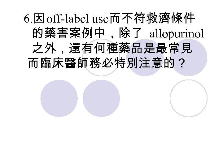6. 因 off-label use而不符救濟條件 的藥害案例中,除了 allopurinol 之外,還有何種藥品是最常見 而臨床醫師務必特別注意的?