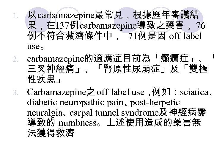 以 carbamazepine最常見,根據歷年審議結 果,在 137例 carbamazepine導致之藥害, 76 例不符合救濟條件中, 71例是因 off-label use。 2. carbamazepine的適應症目前為「癲癇症」、「 三叉神經痛」、「腎原性尿崩症」及「雙極 性疾患」