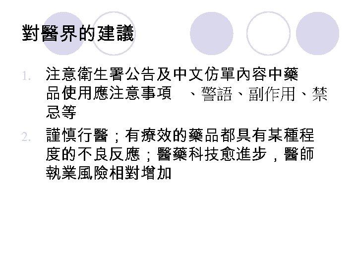 對醫界的建議 注意衛生署公告及中文仿單內容中藥 品使用應注意事項 、警語、副作用、禁 忌等 2. 謹慎行醫;有療效的藥品都具有某種程 度的不良反應;醫藥科技愈進步,醫師 執業風險相對增加 1.