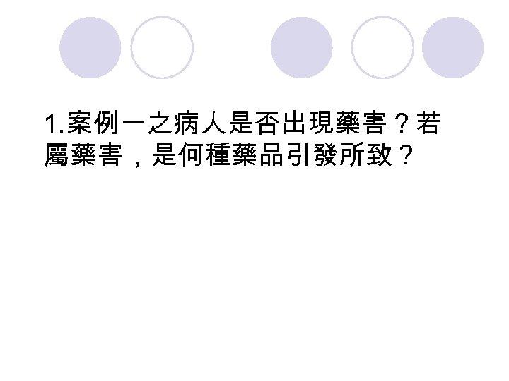 1. 案例一之病人是否出現藥害?若 屬藥害,是何種藥品引發所致?