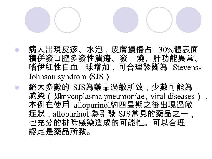 l l 病人出現皮疹、水泡,皮膚損傷占 30%體表面 積併發口腔多發性潰瘍、發 燒、肝功能異常、 嗜伊紅性白血 球增加,可合理診斷為 Stevens. Johnson syndrom( SJS) 絕大多數的 SJS為藥品過敏所致,少數可能為
