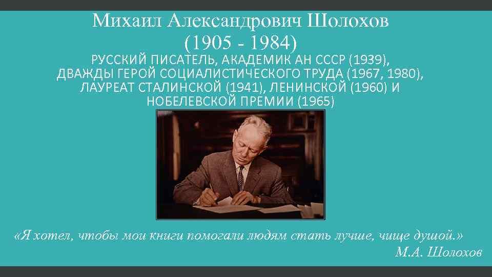 Михаил Александрович Шолохов (1905 - 1984) РУССКИЙ ПИСАТЕЛЬ, АКАДЕМИК АН СССР (1939), ДВАЖДЫ ГЕРОЙ