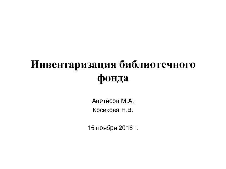 Инвентаризация библиотечного фонда Аветисов М. А. Косикова Н. В. 15 ноября 2016 г.