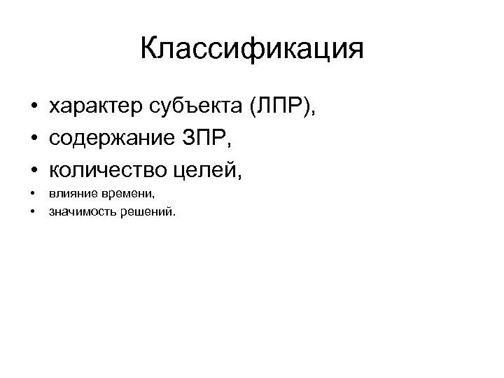 Классификация • характер субъекта (ЛПР), • содержание ЗПР, • количество целей, • • влияние