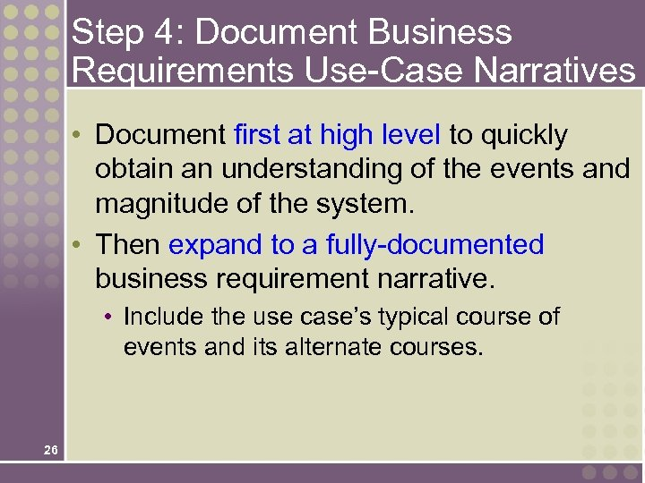 Step 4: Document Business Requirements Use-Case Narratives • Document first at high level to