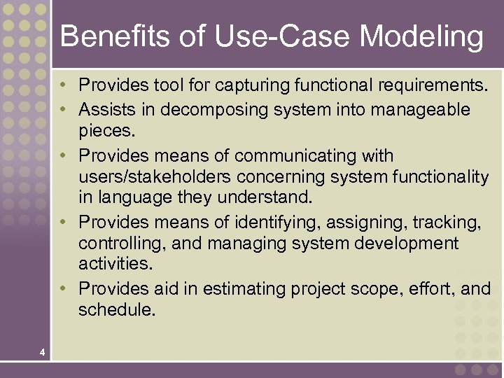 Benefits of Use-Case Modeling • Provides tool for capturing functional requirements. • Assists in