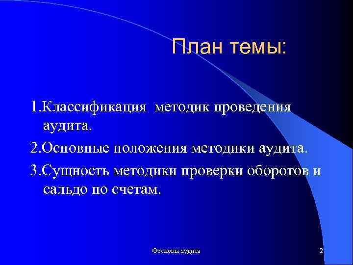 План темы: 1. Классификация методик проведения аудита. 2. Основные положения методики аудита. 3. Сущность