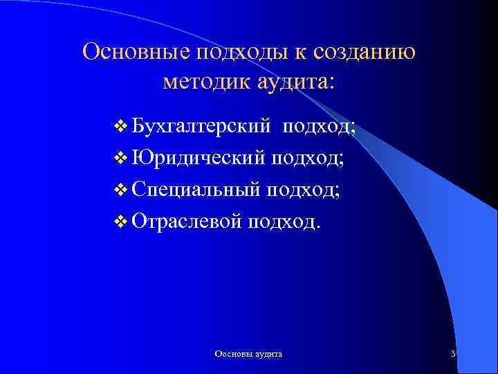 Основные подходы к созданию методик аудита: v Бухгалтерский подход; v Юридический подход; v Специальный