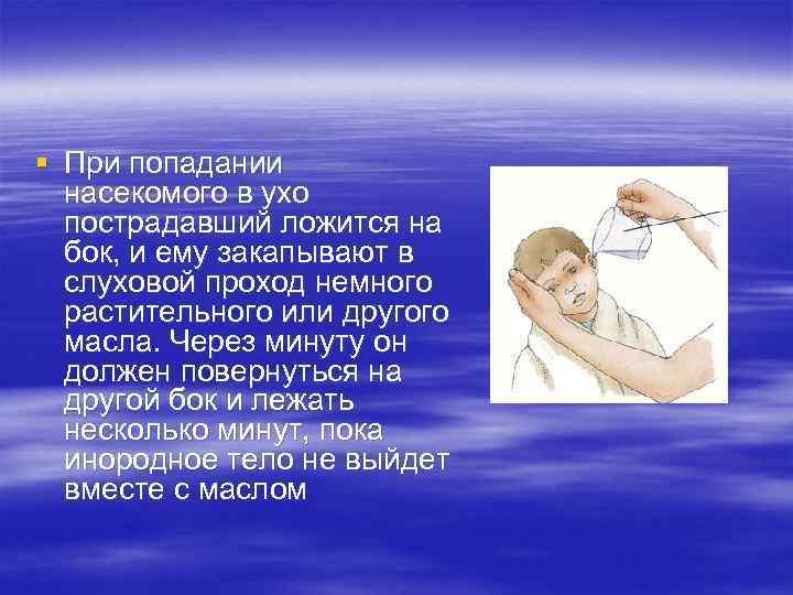 § При попадании насекомого в ухо пострадавший ложится на бок, и ему закапывают в