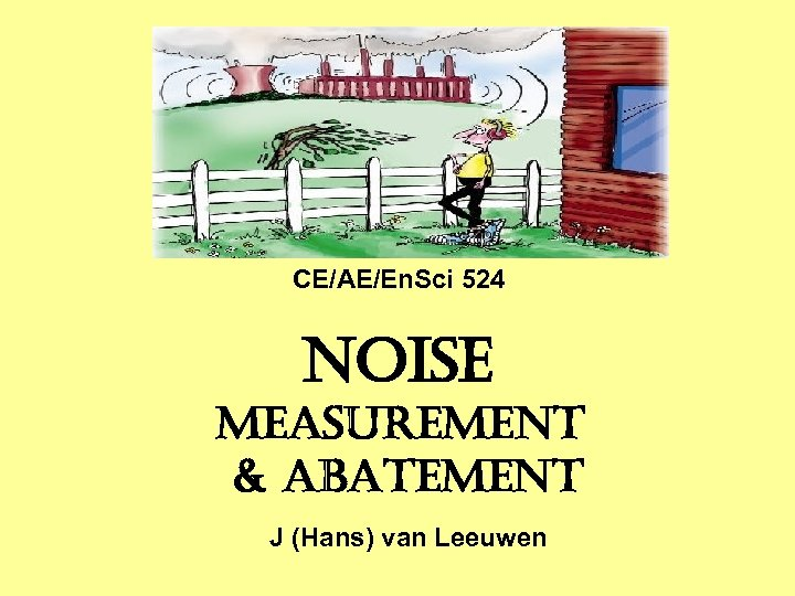 CE/AE/En. Sci 524 NOISE MEASUREMENT & ABATEMENT J (Hans) van Leeuwen