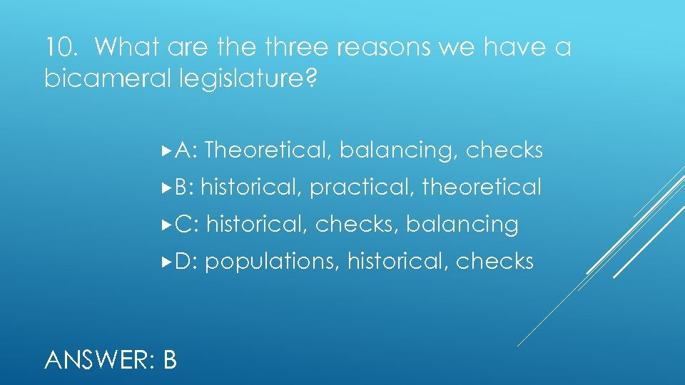 10. What are three reasons we have a bicameral legislature? A: Theoretical, balancing, checks
