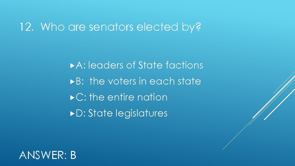 12. Who are senators elected by? A: leaders of State factions B: the voters