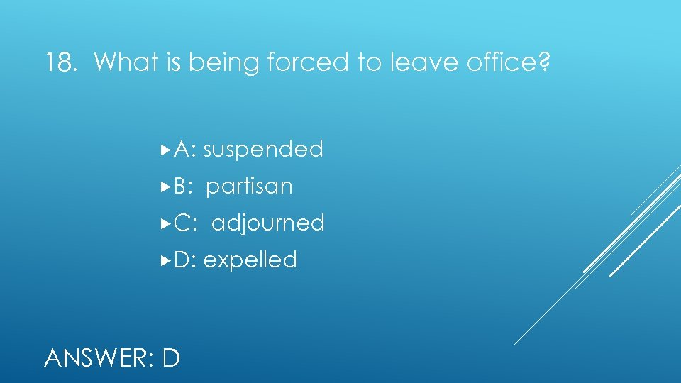 18. What is being forced to leave office? A: suspended B: partisan C: adjourned