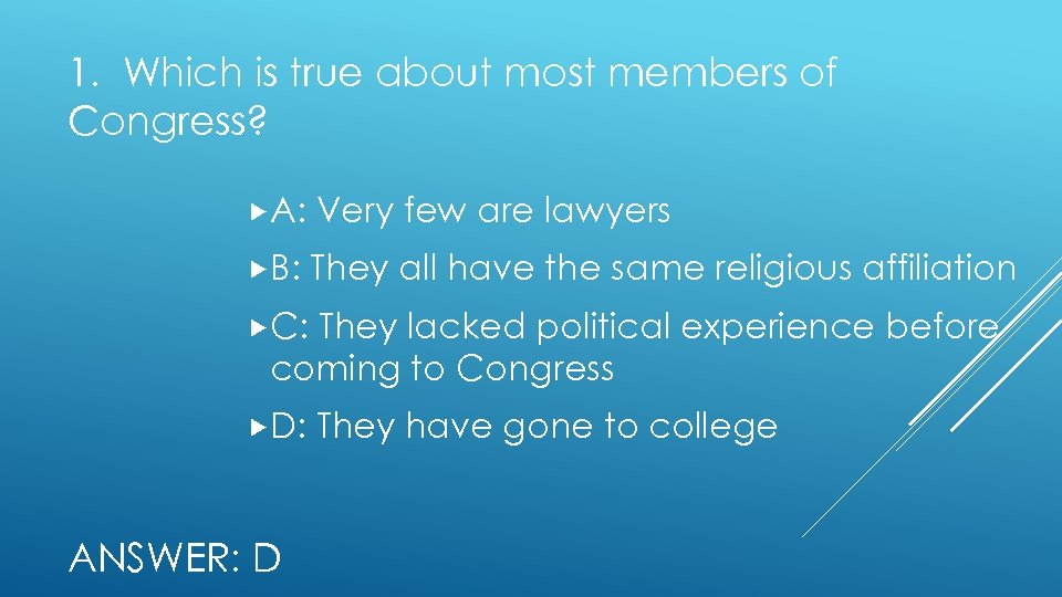 1. Which is true about most members of Congress? A: Very few are lawyers
