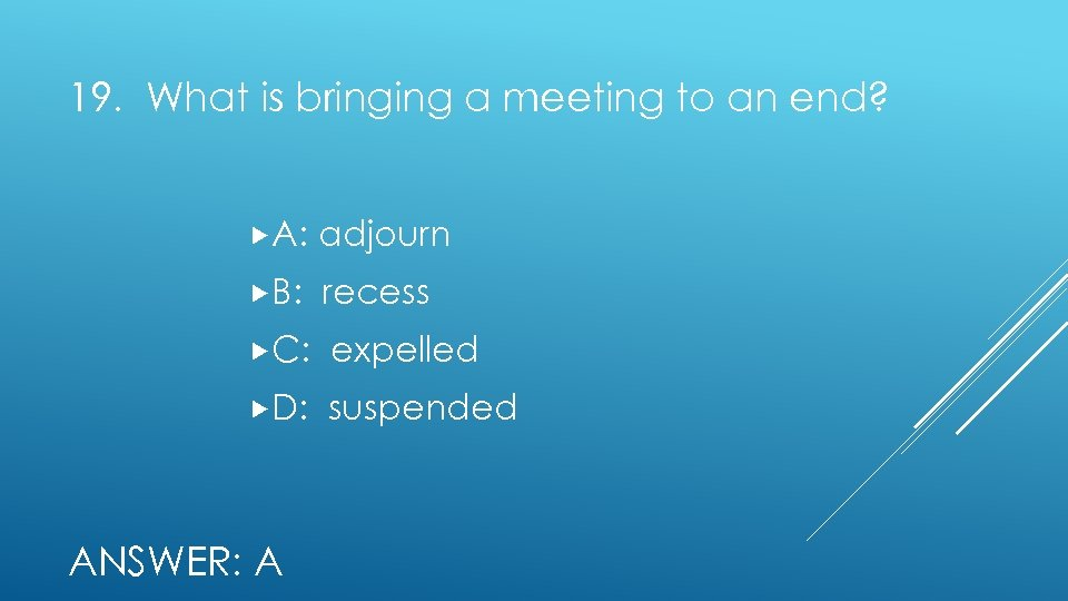 19. What is bringing a meeting to an end? A: adjourn B: recess C: