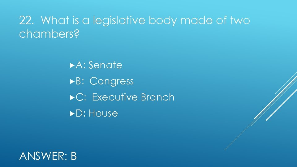 22. What is a legislative body made of two chambers? A: Senate B: Congress