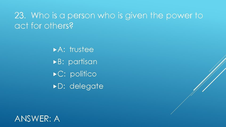 23. Who is a person who is given the power to act for others?