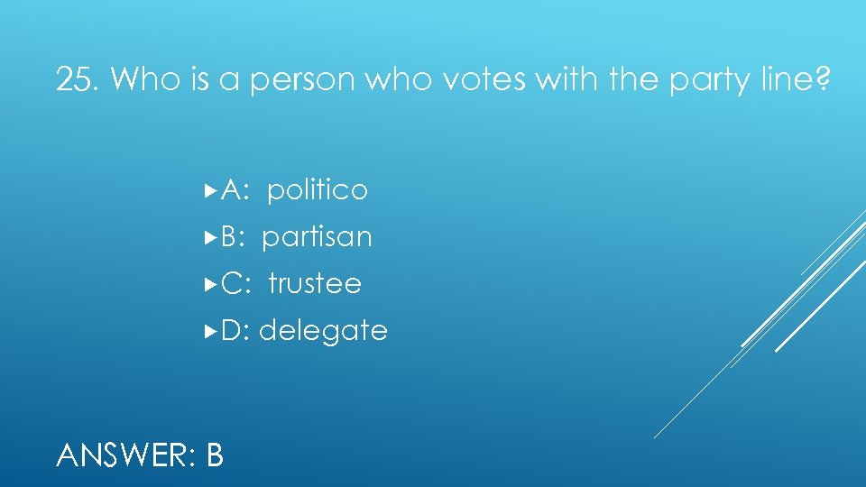 25. Who is a person who votes with the party line? A: politico B: