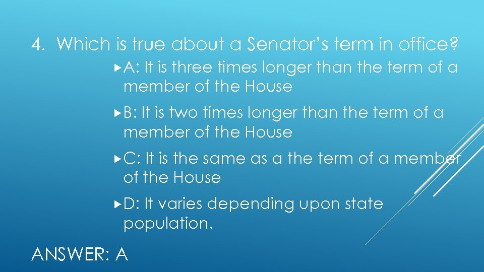 4. Which is true about a Senator's term in office? A: It is three