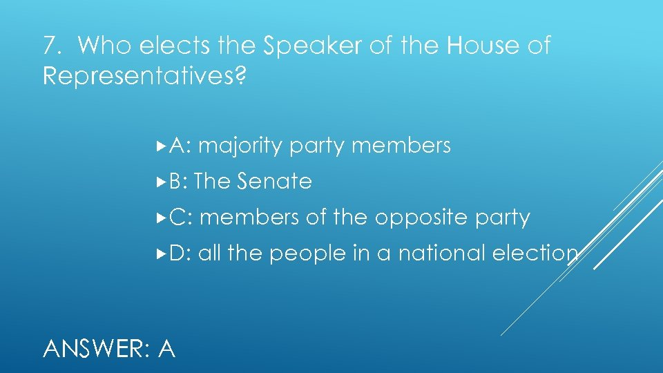 7. Who elects the Speaker of the House of Representatives? A: majority party members